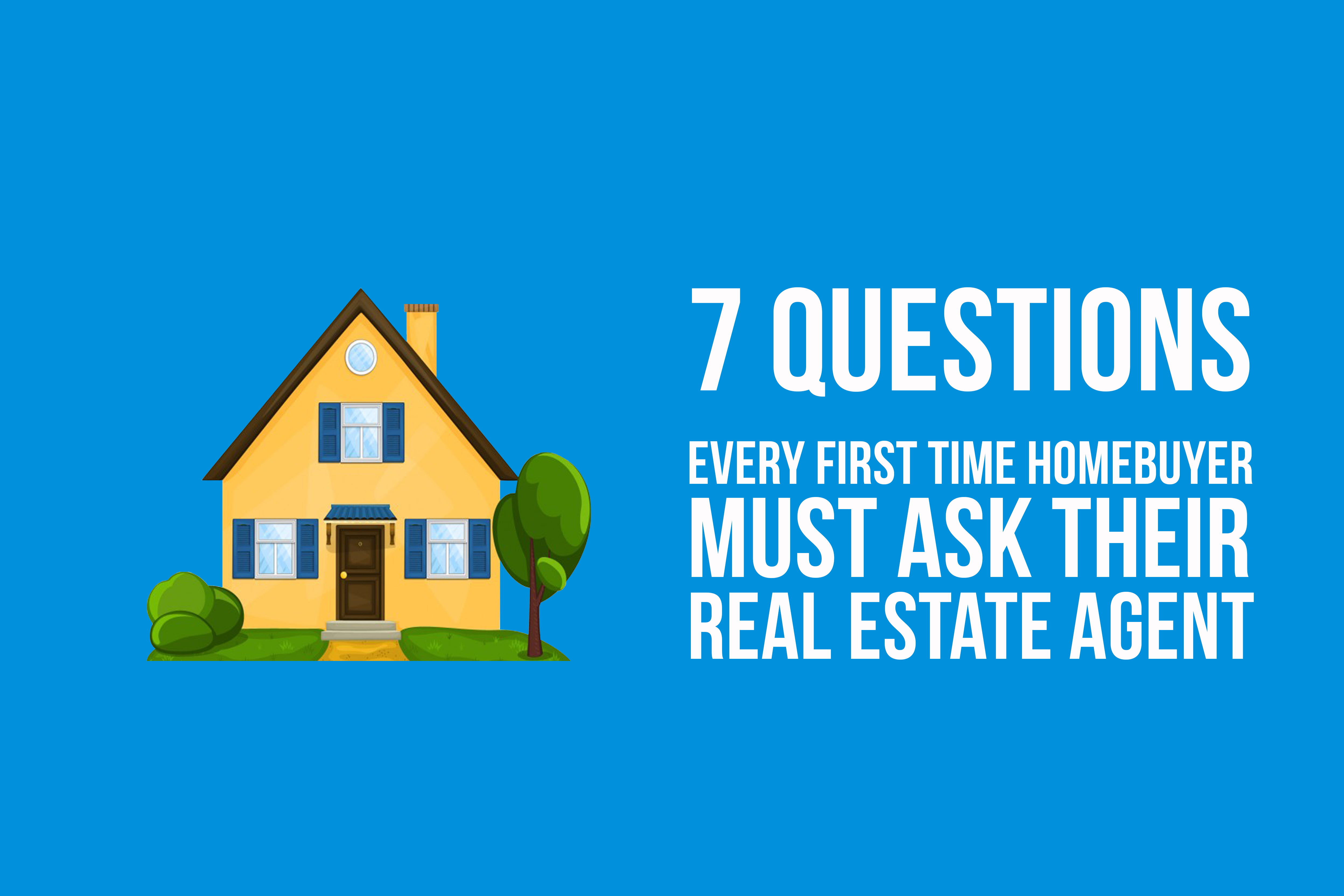 7 Questions Every First Time Homebuyer Must Ask Real Estate Agent